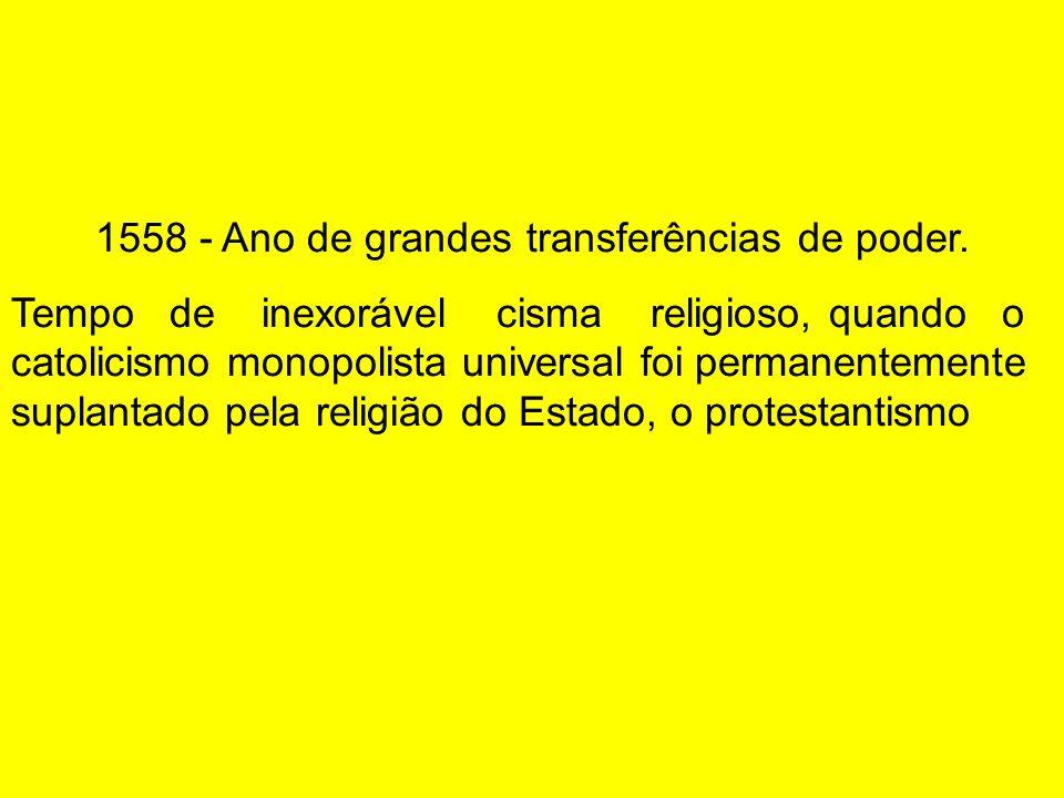 1558 - Ano de grandes transferências de poder. Tempo de inexorável cisma religioso, quando o catolicismo monopolista universal foi permanentemente sup