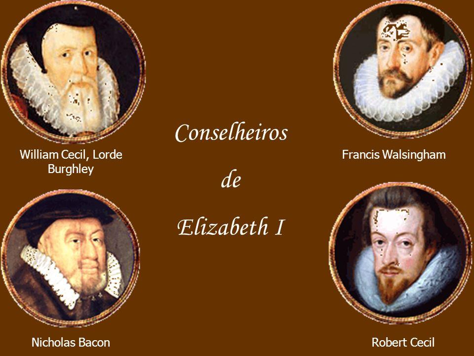 Conselheiros de Elizabeth I Francis Walsingham Robert Cecil William Cecil, Lorde Burghley Nicholas Bacon