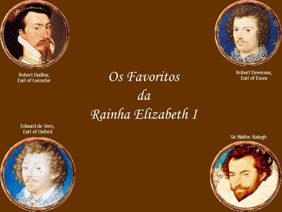 Robert Dudley, Earl of Leicester Robert Devereux, Earl of Essex Edward de Vere, Earl of Oxford Sir Walter Ralegh Os Favoritos da Rainha Elizabeth I