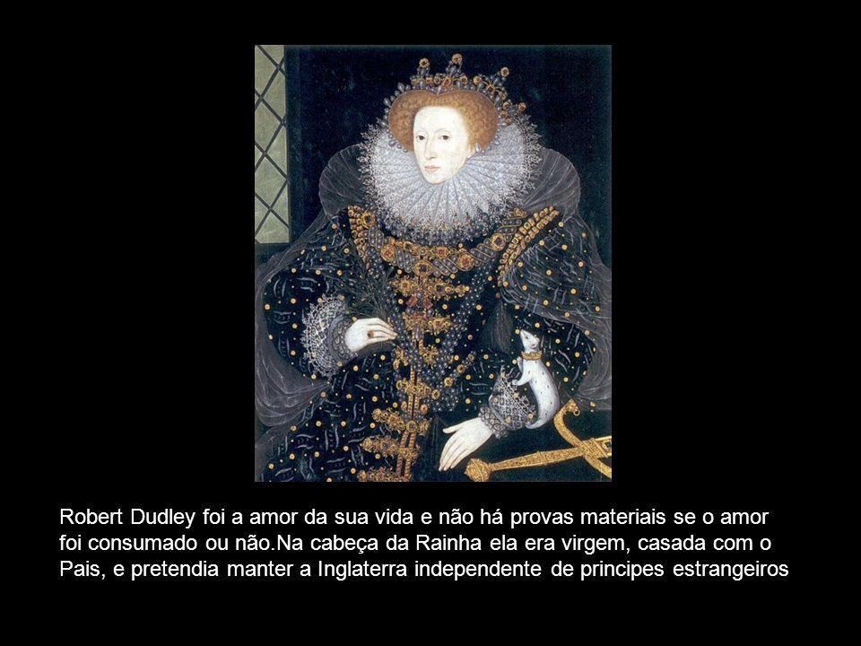 Robert Dudley foi a amor da sua vida e não há provas materiais se o amor foi consumado ou não.Na cabeça da Rainha ela era virgem, casada com o Pais, e