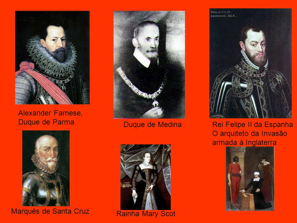 Duque de MedinaRei Felipe II da Espanha O arquiteto da Invasão armada à Inglaterra Alexander Farnese, Duque de Parma Marquês de Santa Cruz Rainha Mary