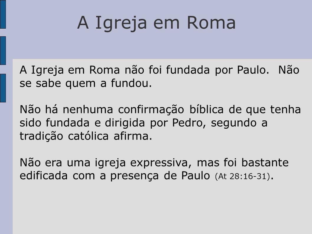 A Igreja em Roma A Igreja em Roma não foi fundada por Paulo. Não se sabe quem a fundou. Não há nenhuma confirmação bíblica de que tenha sido fundada e