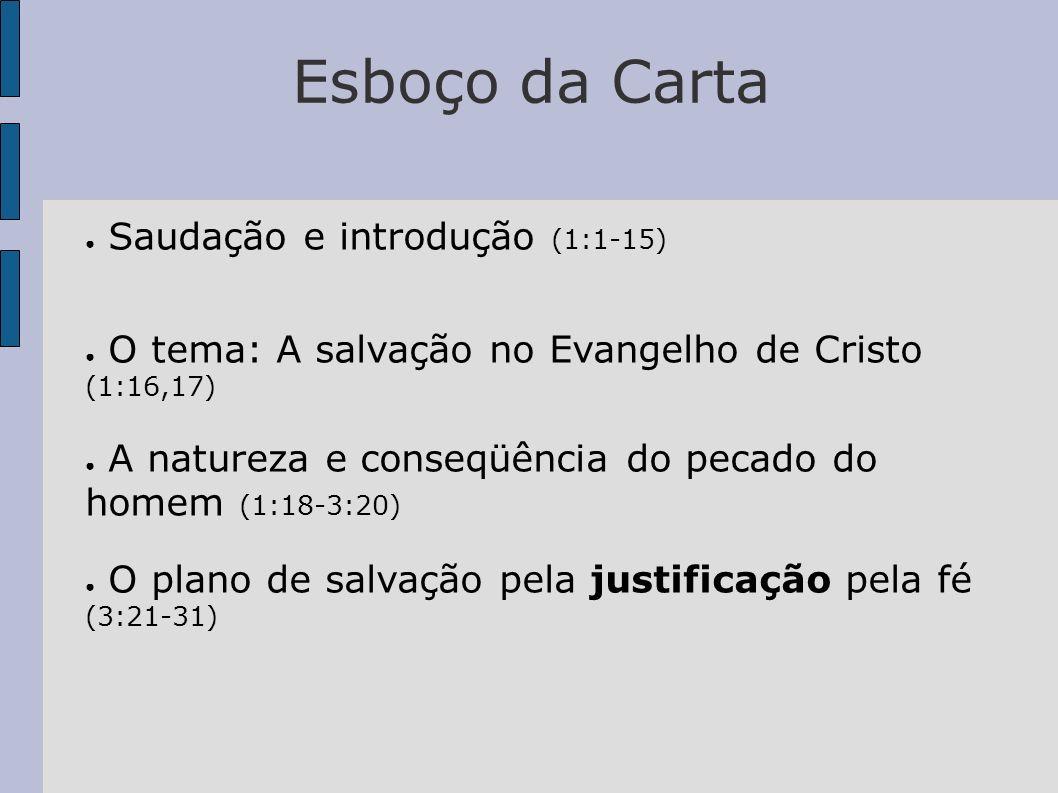 Esboço da Carta Saudação e introdução (1:1-15) O tema: A salvação no Evangelho de Cristo (1:16,17) A natureza e conseqüência do pecado do homem (1:18-