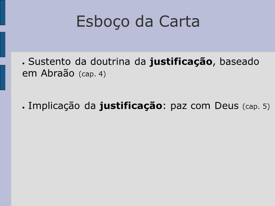 Esboço da Carta Sustento da doutrina da justificação, baseado em Abraão (cap. 4) Implicação da justificação: paz com Deus (cap. 5)