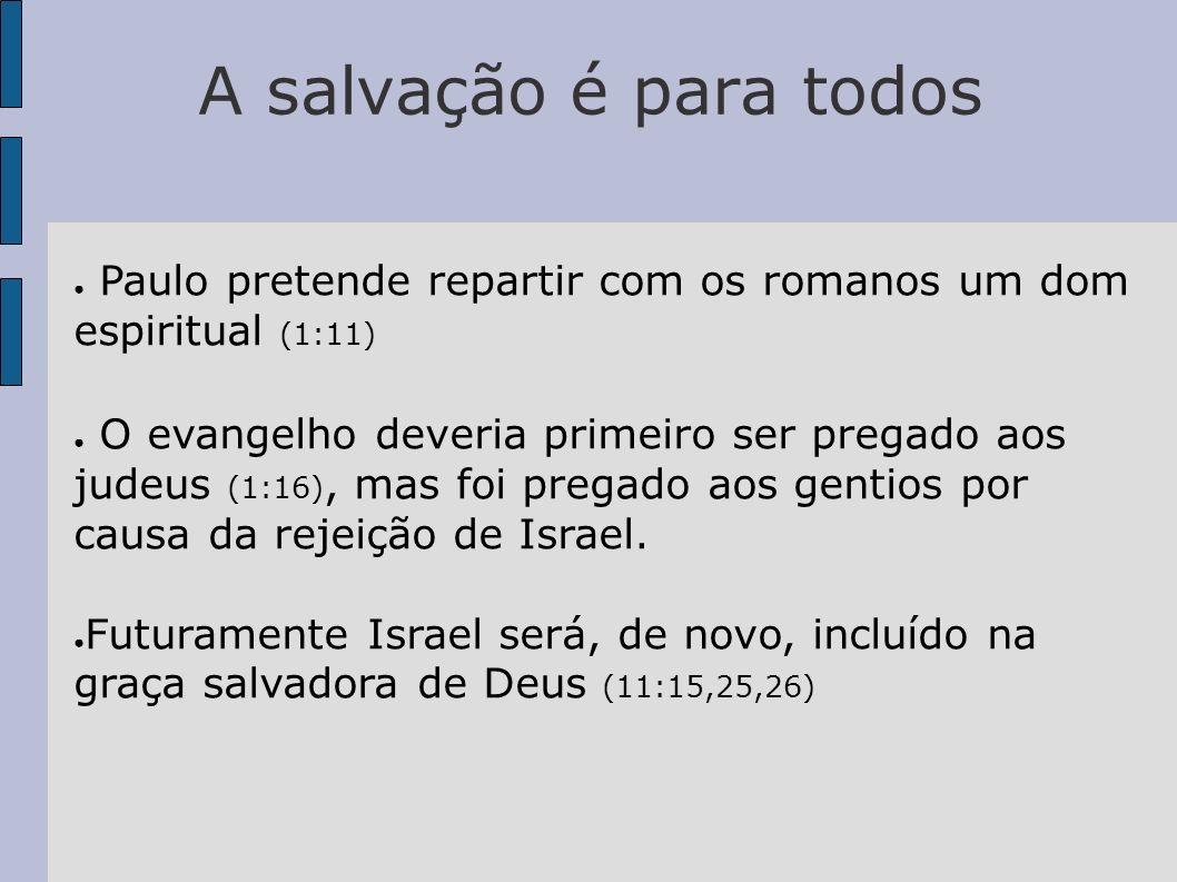 A salvação é para todos Paulo pretende repartir com os romanos um dom espiritual (1:11) O evangelho deveria primeiro ser pregado aos judeus (1:16), ma