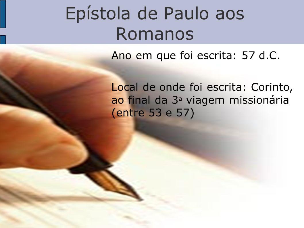 Epístola de Paulo aos Romanos Ano em que foi escrita: 57 d.C. Local de onde foi escrita: Corinto, ao final da 3 ª viagem missionária (entre 53 e 57)