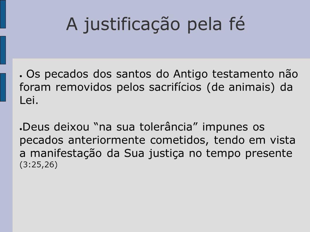 A justificação pela fé Os pecados dos santos do Antigo testamento não foram removidos pelos sacrifícios (de animais) da Lei. Deus deixou na sua tolerâ