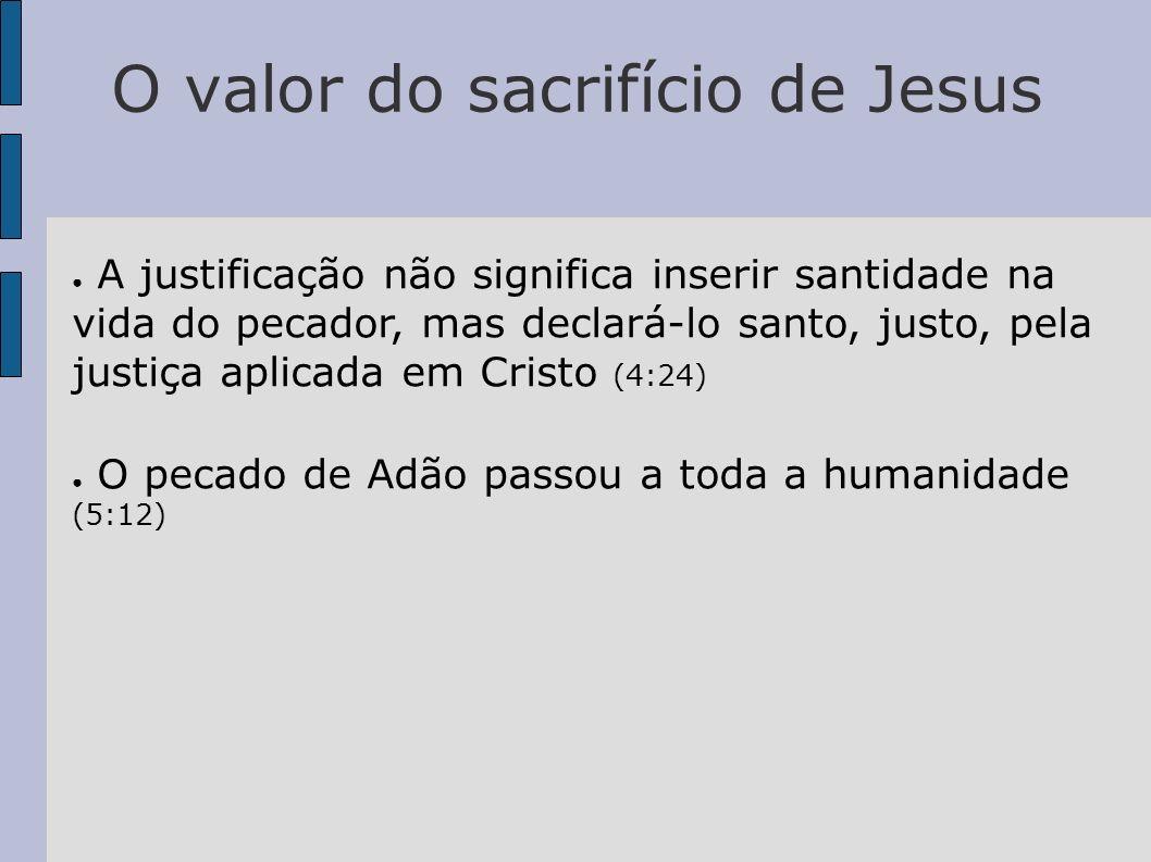 O valor do sacrifício de Jesus A justificação não significa inserir santidade na vida do pecador, mas declará-lo santo, justo, pela justiça aplicada e