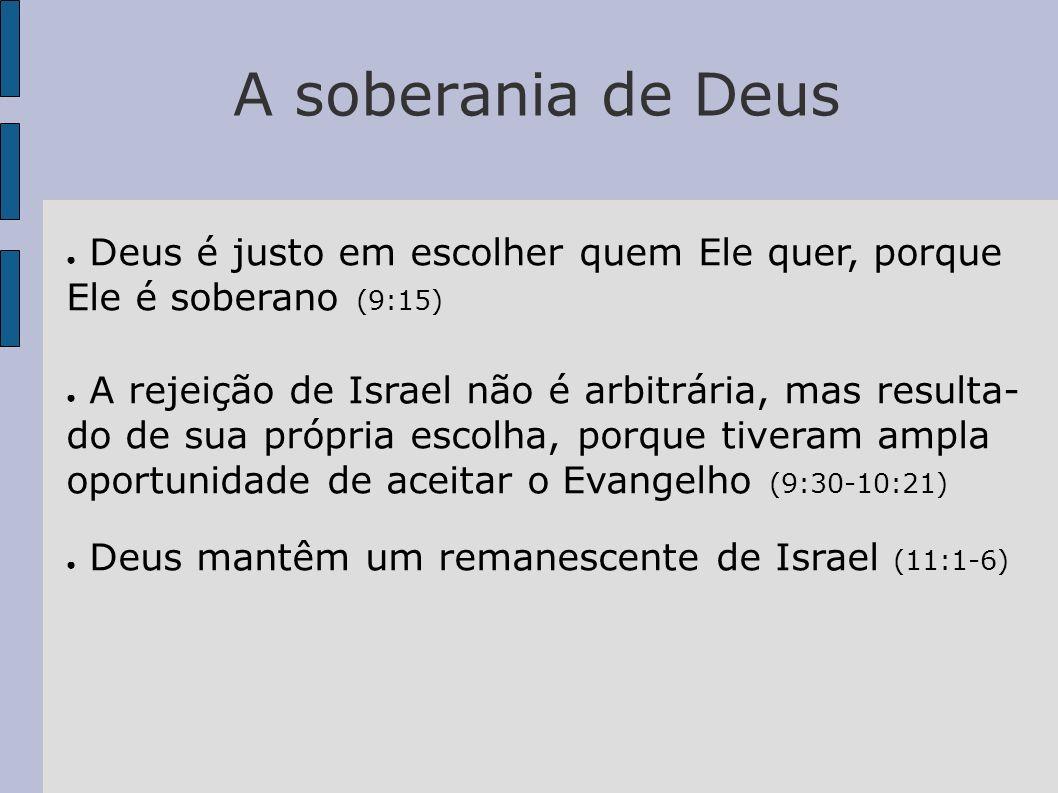 A soberania de Deus Deus é justo em escolher quem Ele quer, porque Ele é soberano (9:15) A rejeição de Israel não é arbitrária, mas resulta- do de sua