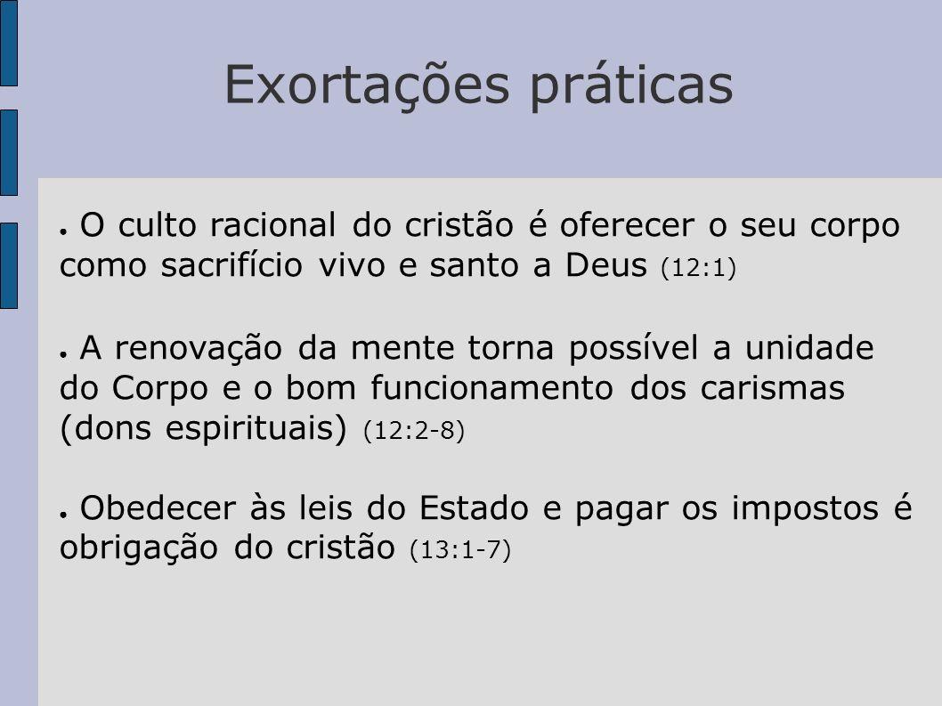 Exortações práticas O culto racional do cristão é oferecer o seu corpo como sacrifício vivo e santo a Deus (12:1) A renovação da mente torna possível