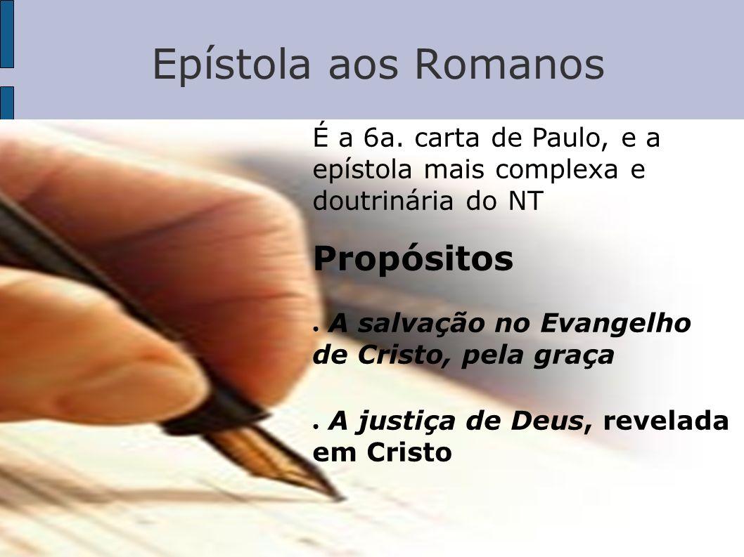 Epístola aos Romanos É a 6a. carta de Paulo, e a epístola mais complexa e doutrinária do NT Propósitos A salvação no Evangelho de Cristo, pela graça A