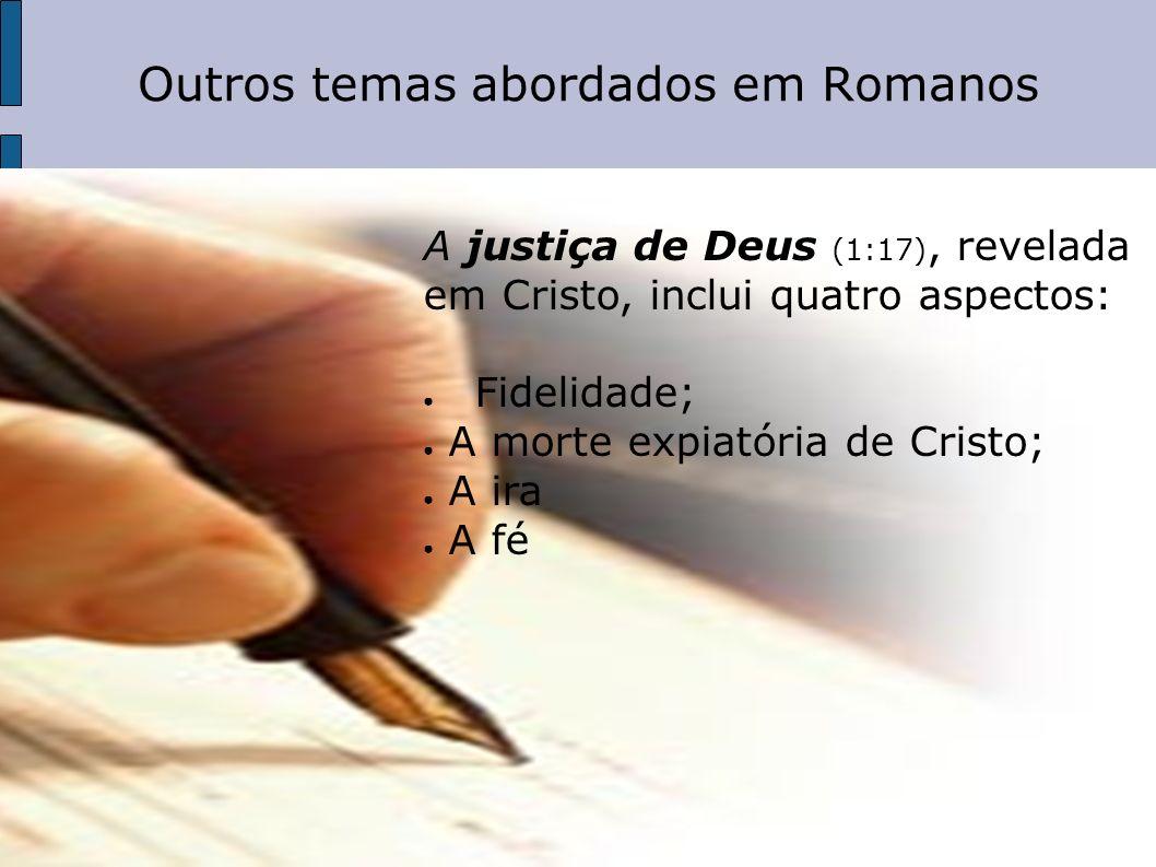 Outros temas abordados em Romanos A justiça de Deus (1:17), revelada em Cristo, inclui quatro aspectos: Fidelidade; A morte expiatória de Cristo; A ir