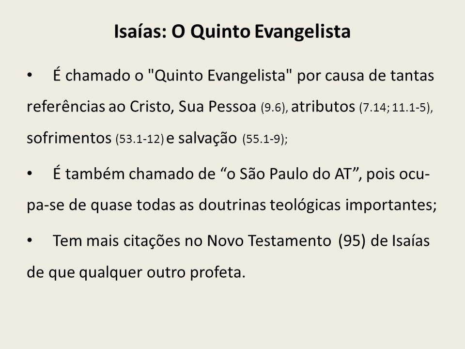 Isaías: O Quinto Evangelista É chamado o Quinto Evangelista por causa de tantas referências ao Cristo, Sua Pessoa (9.6), atributos (7.14; 11.1-5), sofrimentos (53.1-12) e salvação (55.1-9); É também chamado de o São Paulo do AT, pois ocu- pa-se de quase todas as doutrinas teológicas importantes; Tem mais citações no Novo Testamento (95) de Isaías de que qualquer outro profeta.