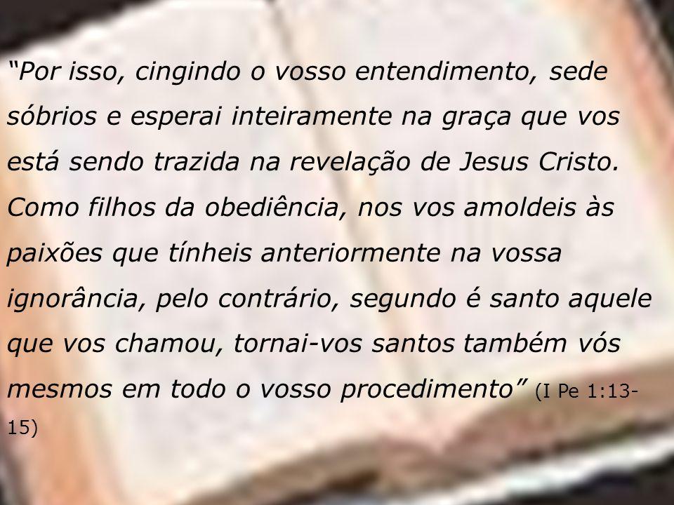 Por isso, cingindo o vosso entendimento, sede sóbrios e esperai inteiramente na graça que vos está sendo trazida na revelação de Jesus Cristo. Como fi