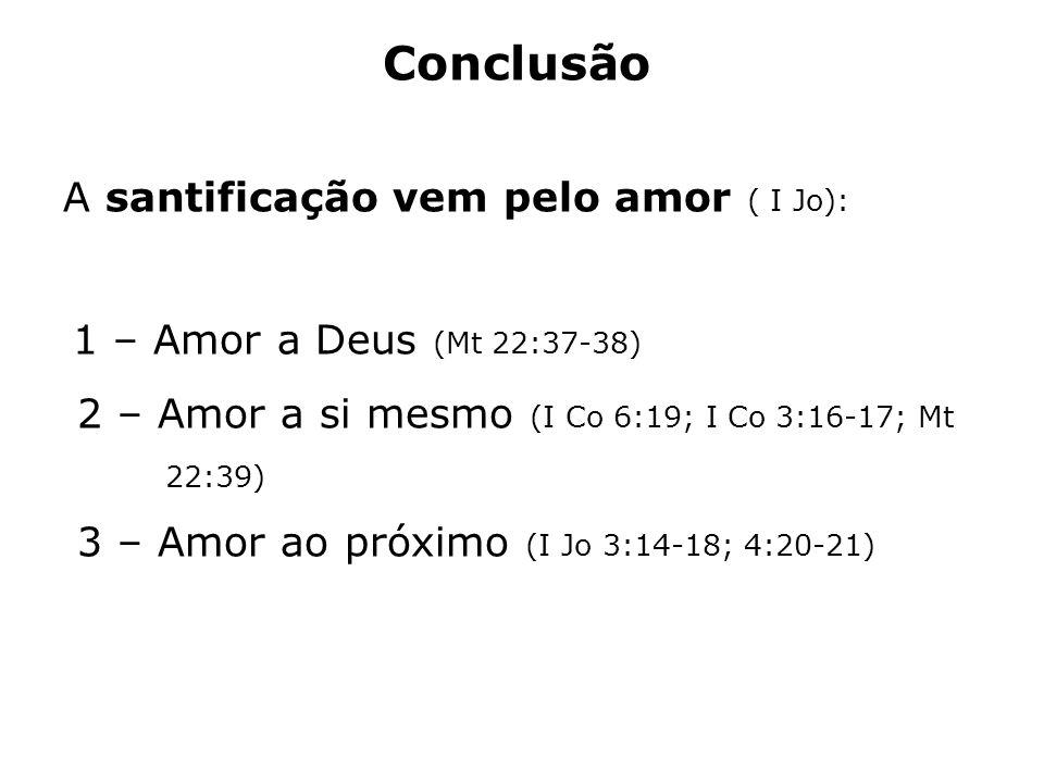 Conclusão A santificação vem pelo amor ( I Jo): 1 – Amor a Deus (Mt 22:37-38) 2 – Amor a si mesmo (I Co 6:19; I Co 3:16-17; Mt 22:39) 3 – Amor ao próx