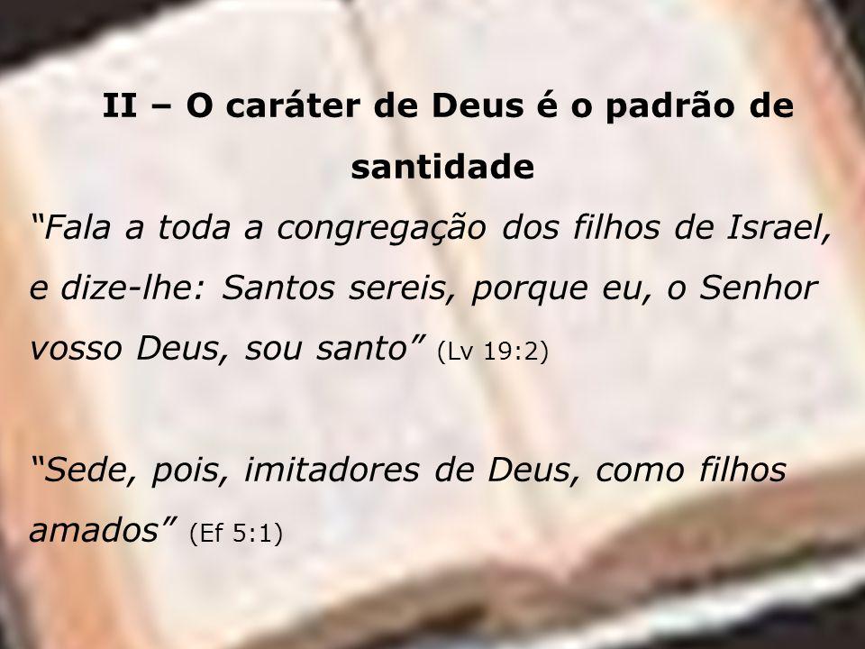 II – O caráter de Deus é o padrão de santidade Fala a toda a congregação dos filhos de Israel, e dize-lhe: Santos sereis, porque eu, o Senhor vosso De