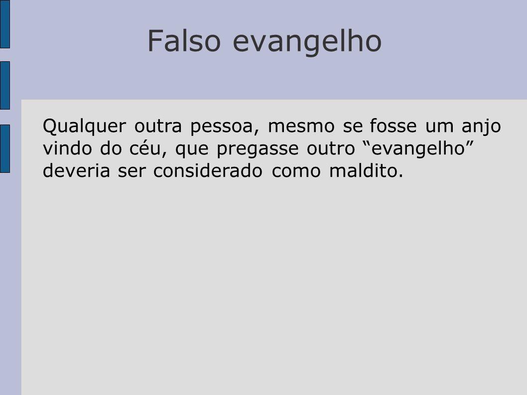 Falso evangelho Qualquer outra pessoa, mesmo se fosse um anjo vindo do céu, que pregasse outro evangelho deveria ser considerado como maldito.