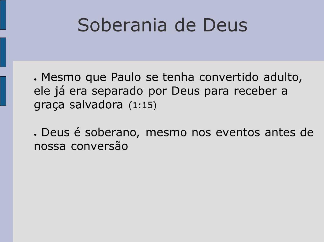 Soberania de Deus Mesmo que Paulo se tenha convertido adulto, ele já era separado por Deus para receber a graça salvadora (1:15) Deus é soberano, mesm