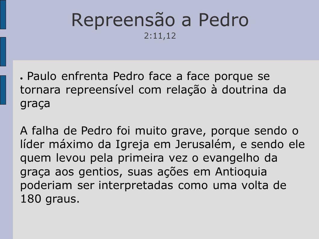 Repreensão a Pedro 2:11,12 Paulo enfrenta Pedro face a face porque se tornara repreensível com relação à doutrina da graça A falha de Pedro foi muito