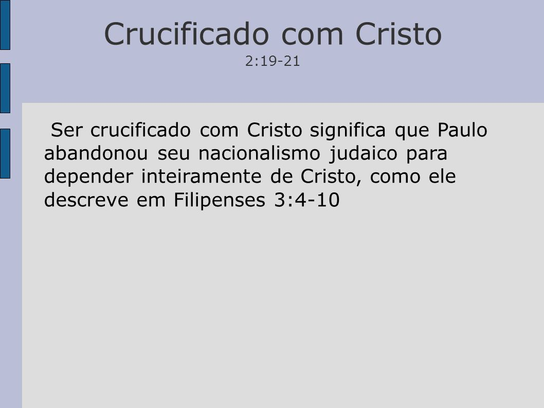 Crucificado com Cristo 2:19-21 Ser crucificado com Cristo significa que Paulo abandonou seu nacionalismo judaico para depender inteiramente de Cristo,