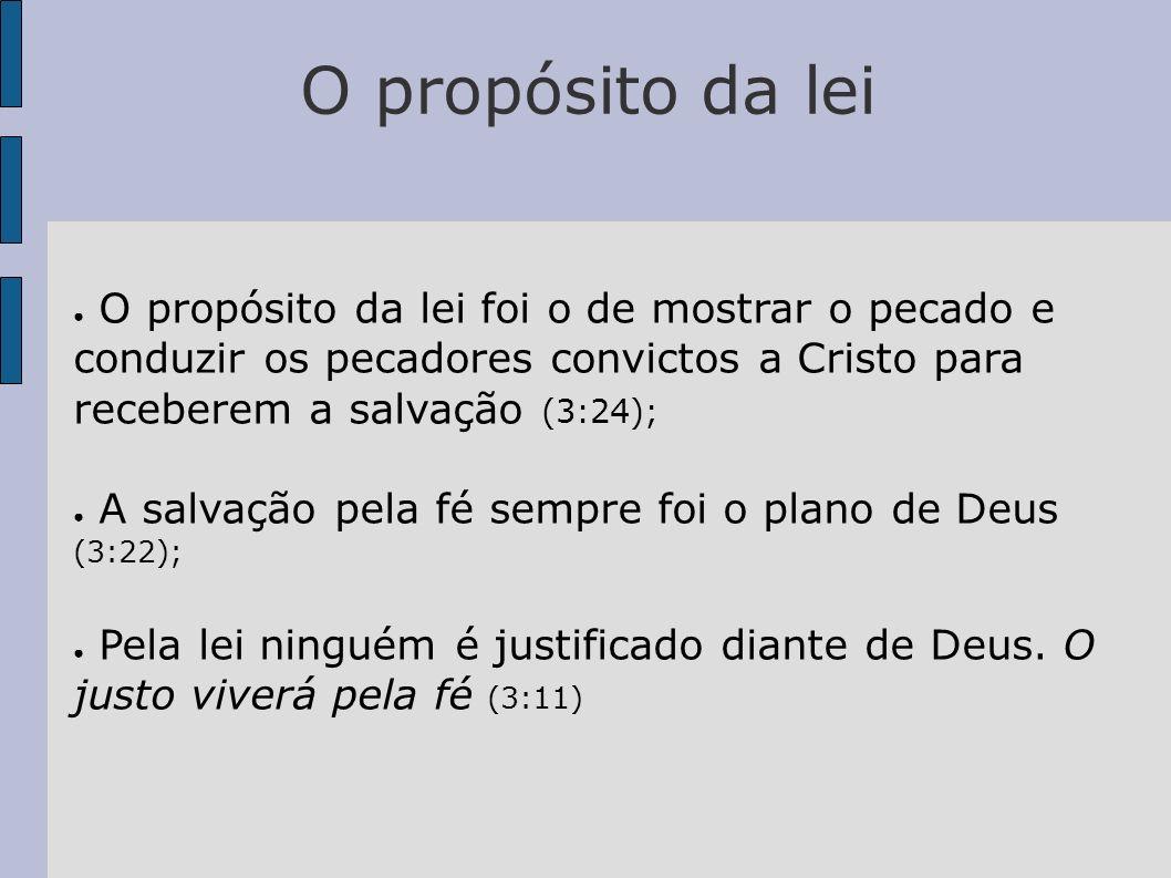 O propósito da lei O propósito da lei foi o de mostrar o pecado e conduzir os pecadores convictos a Cristo para receberem a salvação (3:24); A salvaçã