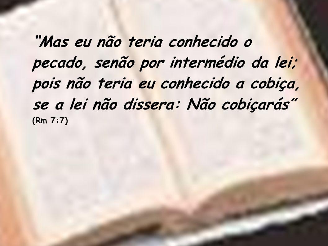 Mas eu não teria conhecido o pecado, senão por intermédio da lei; pois não teria eu conhecido a cobiça, se a lei não dissera: Não cobiçarás (Rm 7:7)