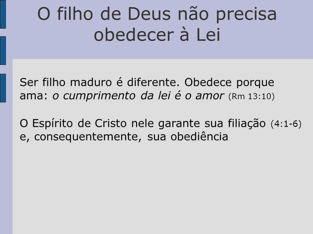 O filho de Deus não precisa obedecer à Lei Ser filho maduro é diferente. Obedece porque ama: o cumprimento da lei é o amor (Rm 13:10) O Espírito de Cr