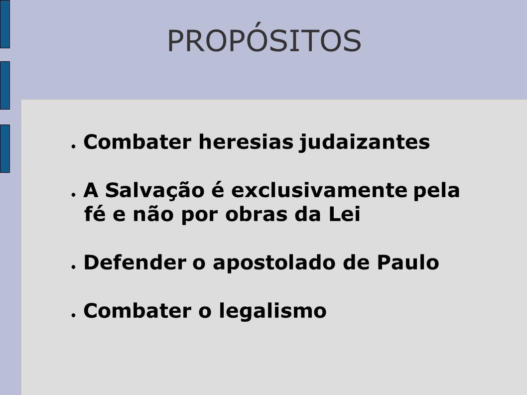 PROPÓSITOS Combater heresias judaizantes A Salvação é exclusivamente pela fé e não por obras da Lei Defender o apostolado de Paulo Combater o legalism