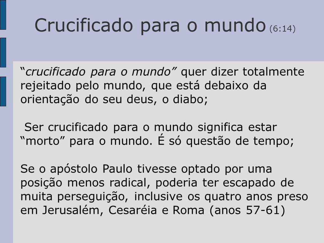 Crucificado para o mundo (6:14) crucificado para o mundo quer dizer totalmente rejeitado pelo mundo, que está debaixo da orientação do seu deus, o dia