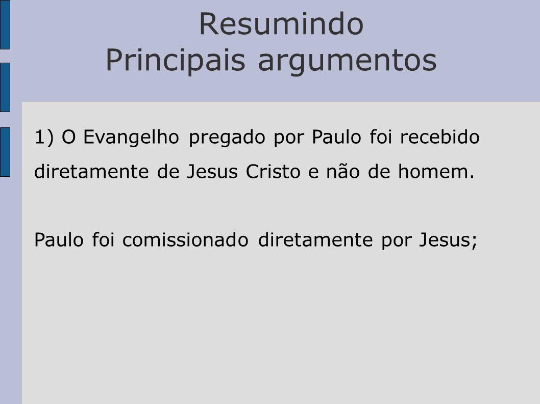 Resumindo Principais argumentos 1) O Evangelho pregado por Paulo foi recebido diretamente de Jesus Cristo e não de homem. Paulo foi comissionado diret