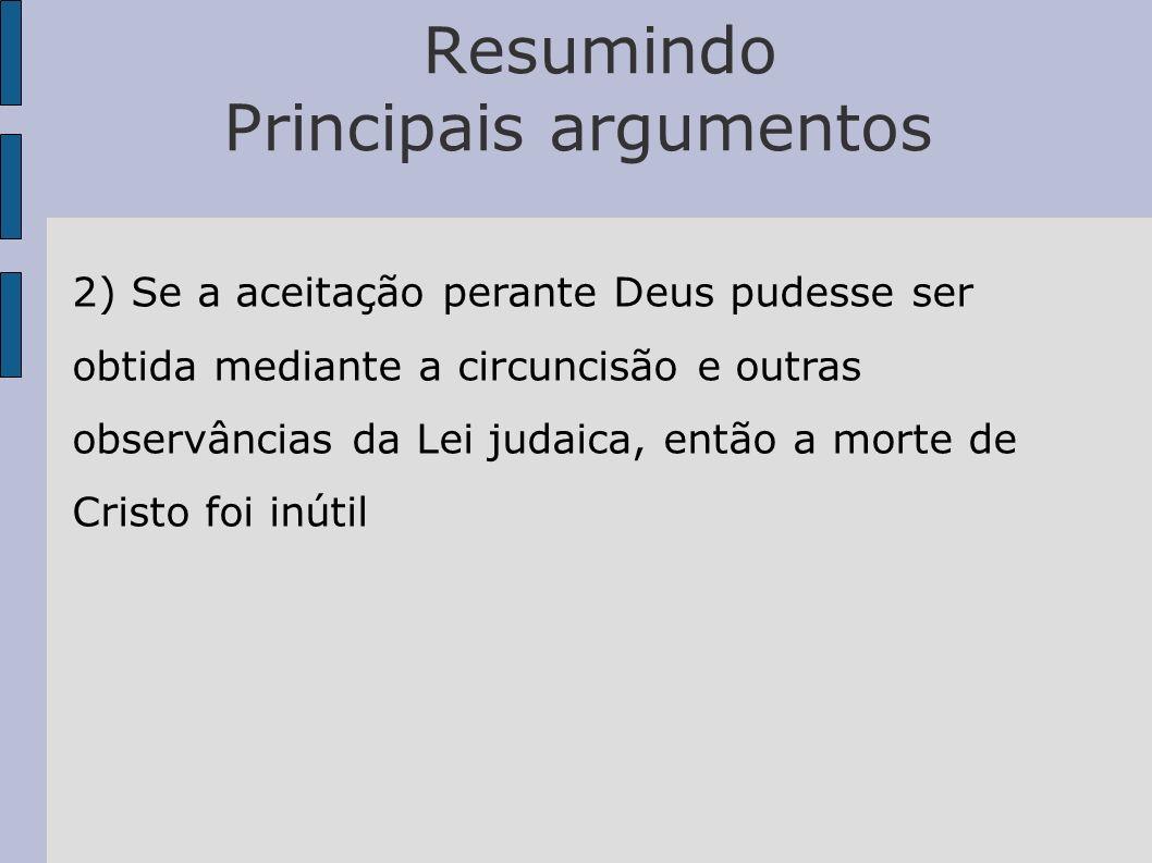 Resumindo Principais argumentos 2) Se a aceitação perante Deus pudesse ser obtida mediante a circuncisão e outras observâncias da Lei judaica, então a