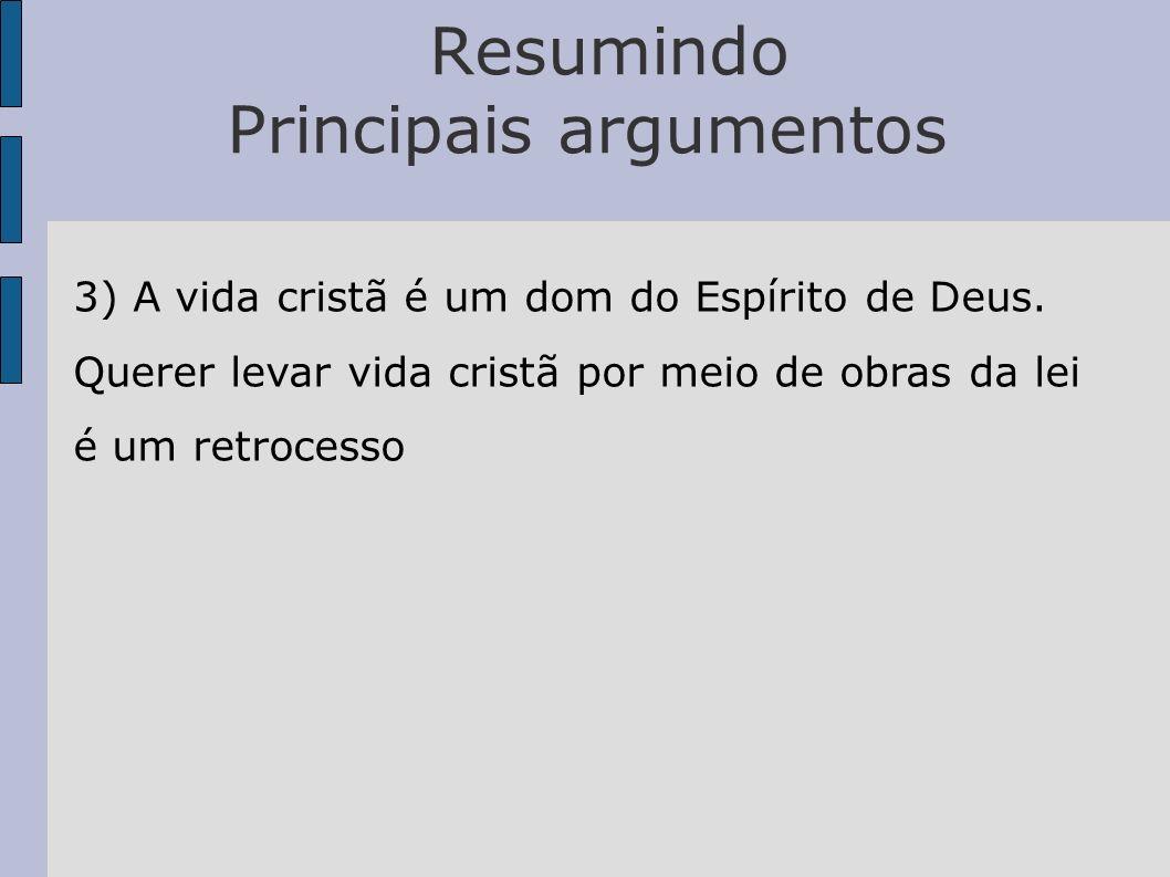 Resumindo Principais argumentos 3) A vida cristã é um dom do Espírito de Deus. Querer levar vida cristã por meio de obras da lei é um retrocesso