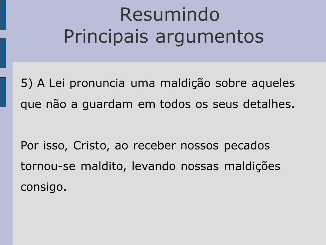 Resumindo Principais argumentos 5) A Lei pronuncia uma maldição sobre aqueles que não a guardam em todos os seus detalhes. Por isso, Cristo, ao recebe