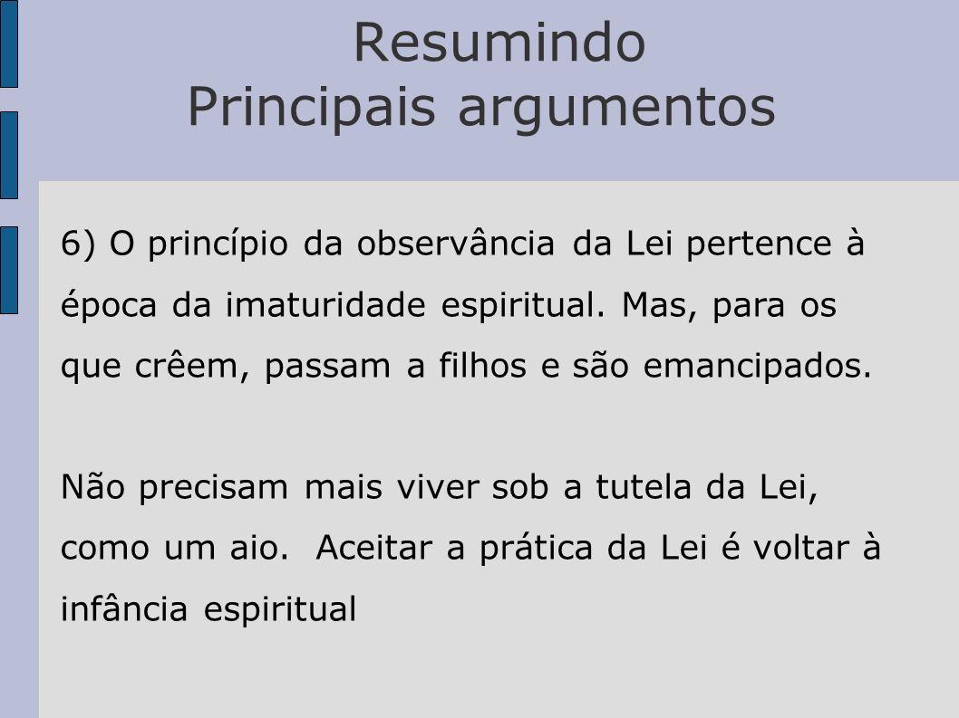 Resumindo Principais argumentos 6) O princípio da observância da Lei pertence à época da imaturidade espiritual. Mas, para os que crêem, passam a filh