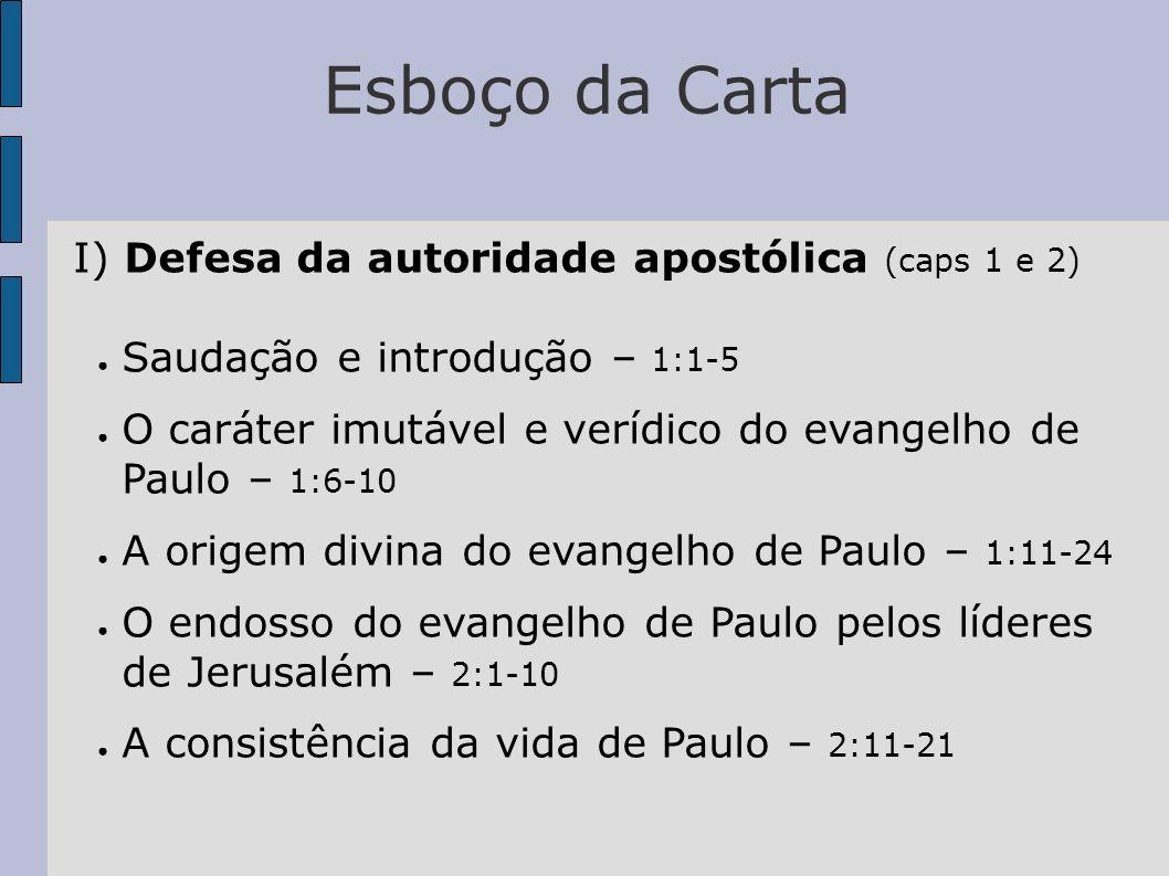 Esboço da Carta I) Defesa da autoridade apostólica (caps 1 e 2) Saudação e introdução – 1:1-5 O caráter imutável e verídico do evangelho de Paulo – 1: