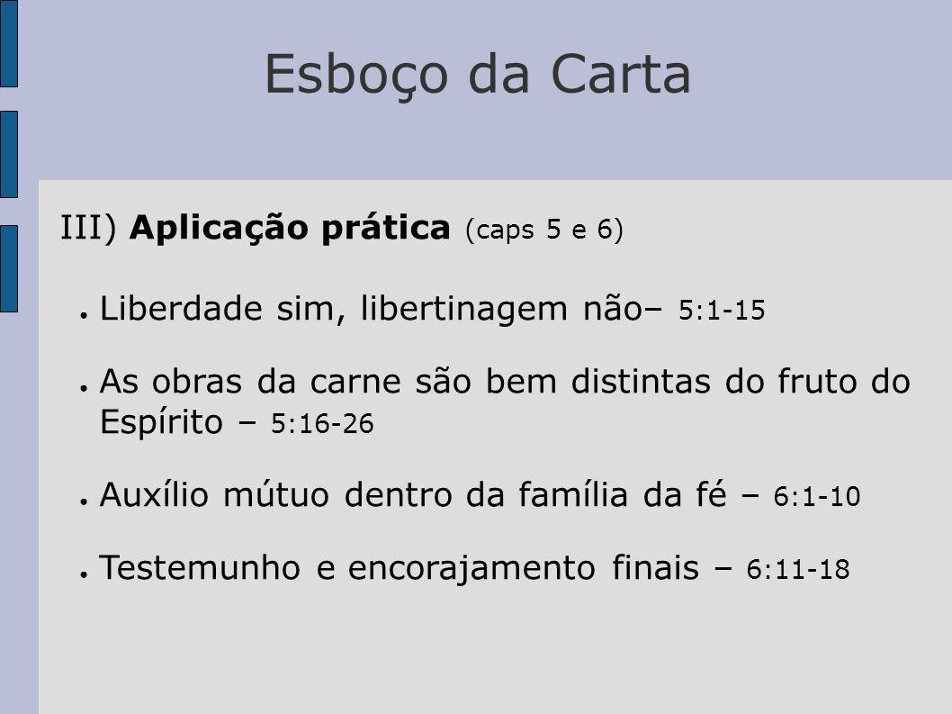 Esboço da Carta III) Aplicação prática (caps 5 e 6) Liberdade sim, libertinagem não– 5:1-15 As obras da carne são bem distintas do fruto do Espírito –
