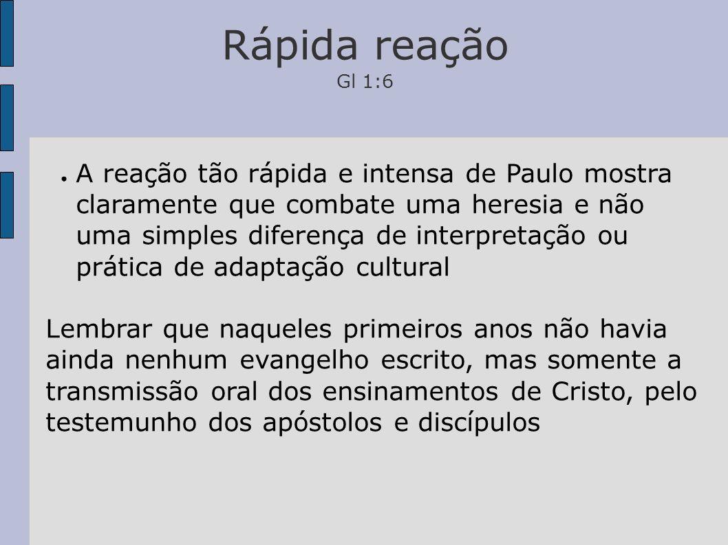 Rápida reação Gl 1:6 A reação tão rápida e intensa de Paulo mostra claramente que combate uma heresia e não uma simples diferença de interpretação ou