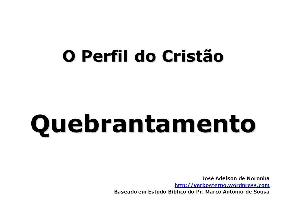 O Perfil do Cristão Quebrantamento José Adelson de Noronha http://verboeterno.wordpress.com Baseado em Estudo Bíblico do Pr. Marco Antônio de Sousa