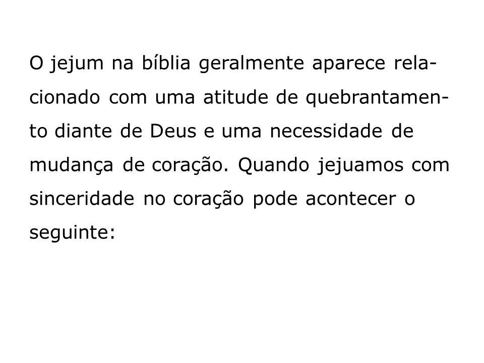 O jejum na bíblia geralmente aparece rela- cionado com uma atitude de quebrantamen- to diante de Deus e uma necessidade de mudança de coração. Quando