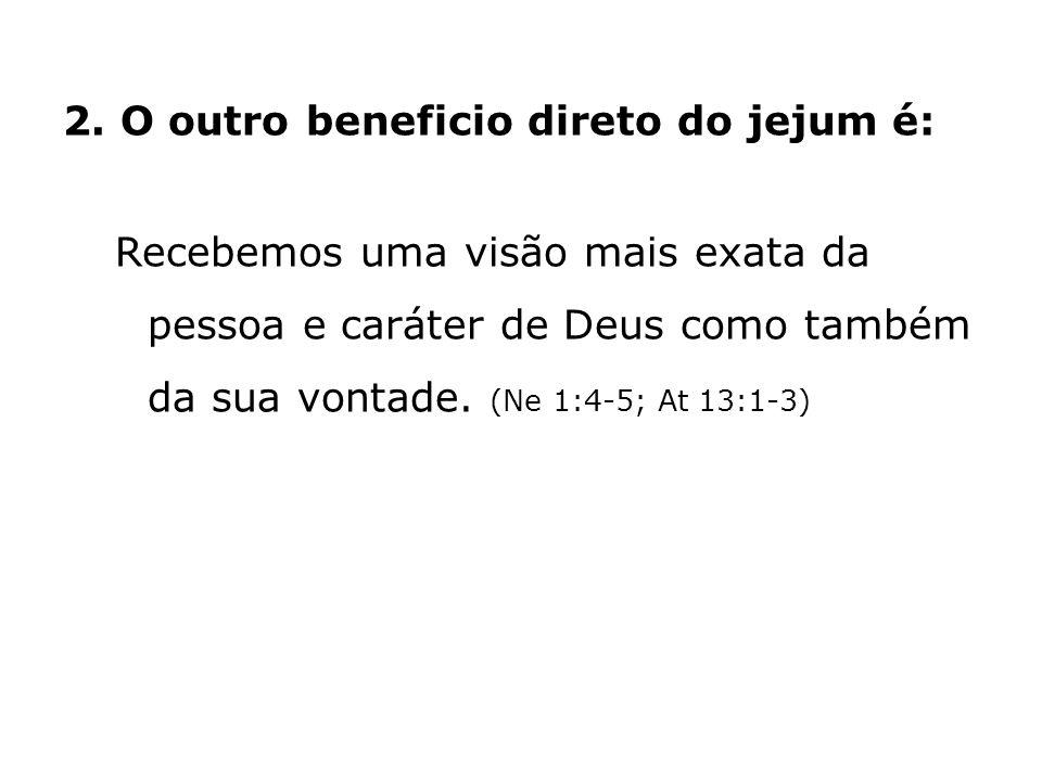 2. O outro beneficio direto do jejum é: Recebemos uma visão mais exata da pessoa e caráter de Deus como também da sua vontade. (Ne 1:4-5; At 13:1-3)