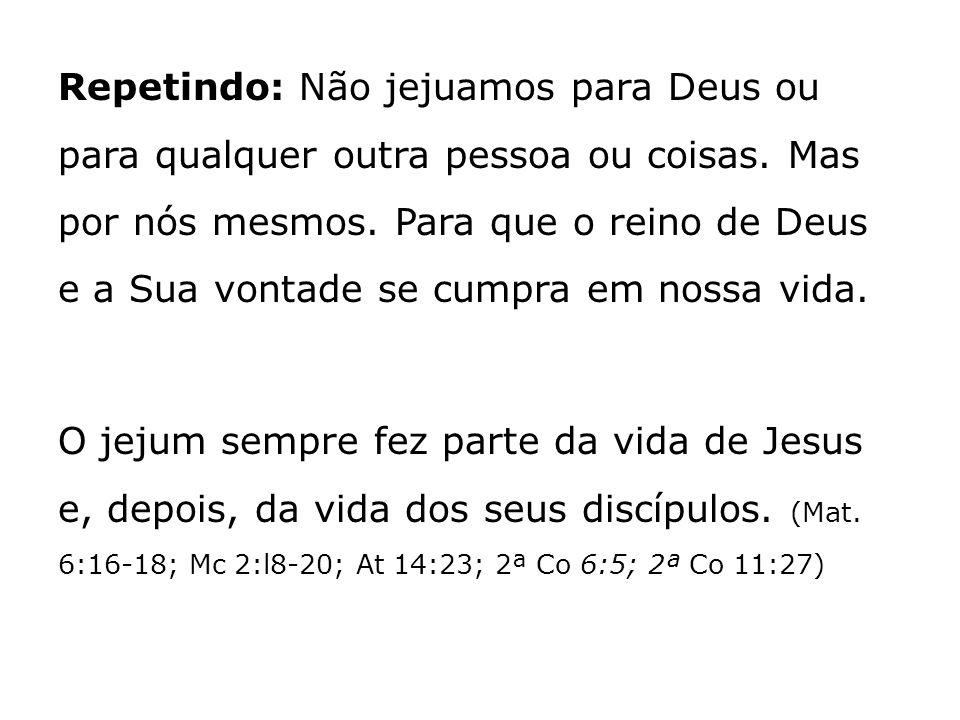 Repetindo: Não jejuamos para Deus ou para qualquer outra pessoa ou coisas. Mas por nós mesmos. Para que o reino de Deus e a Sua vontade se cumpra em n