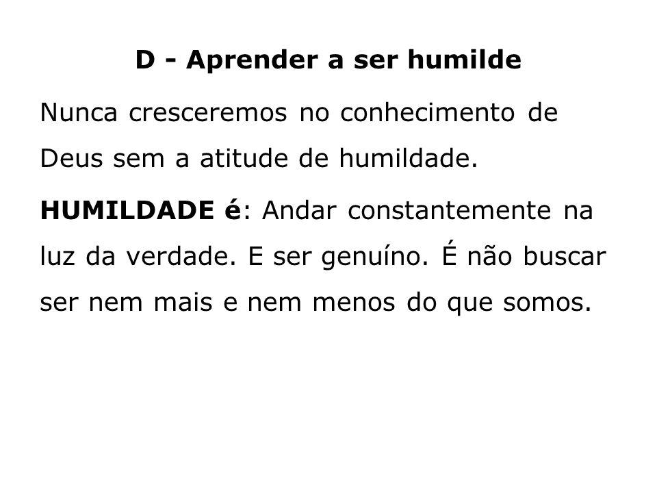 D - Aprender a ser humilde Nunca cresceremos no conhecimento de Deus sem a atitude de humildade. HUMILDADE é: Andar constantemente na luz da verdade.