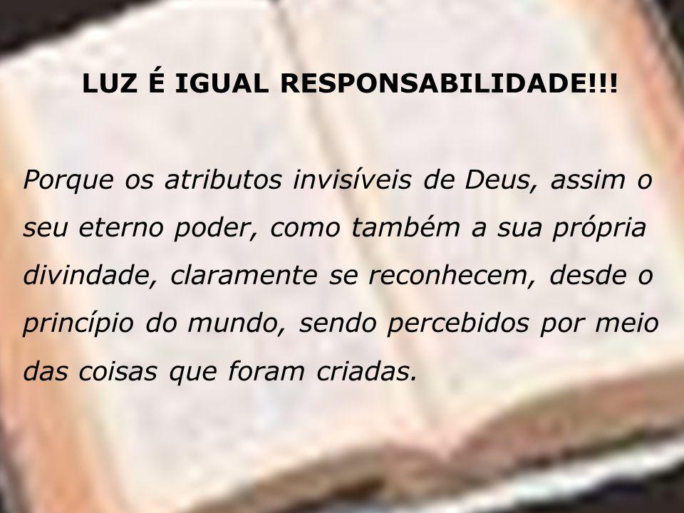 LUZ É IGUAL RESPONSABILIDADE!!! Porque os atributos invisíveis de Deus, assim o seu eterno poder, como também a sua própria divindade, claramente se r