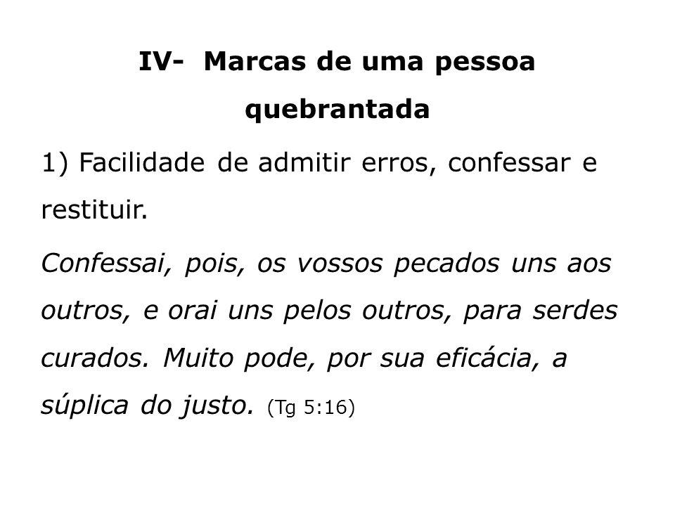 IV- Marcas de uma pessoa quebrantada 1) Facilidade de admitir erros, confessar e restituir. Confessai, pois, os vossos pecados uns aos outros, e orai