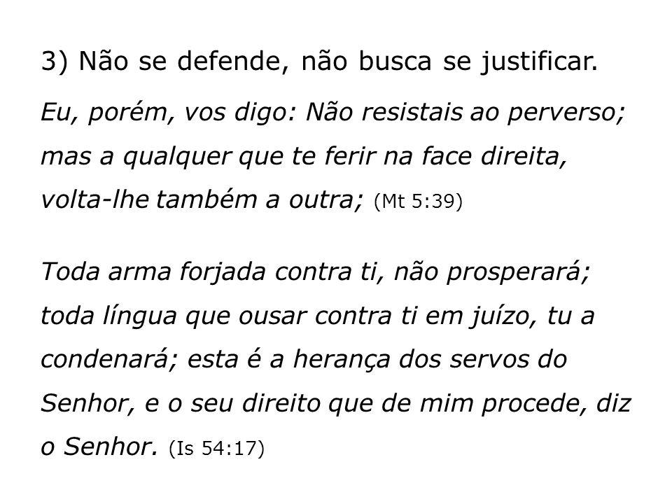 3) Não se defende, não busca se justificar. Eu, porém, vos digo: Não resistais ao perverso; mas a qualquer que te ferir na face direita, volta-lhe tam