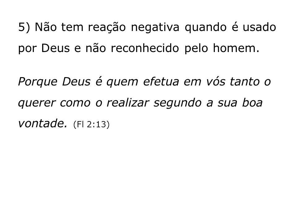 5) Não tem reação negativa quando é usado por Deus e não reconhecido pelo homem. Porque Deus é quem efetua em vós tanto o querer como o realizar segun
