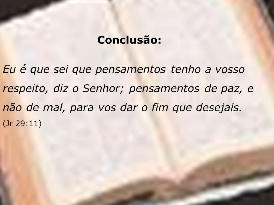 Conclusão: Eu é que sei que pensamentos tenho a vosso respeito, diz o Senhor; pensamentos de paz, e não de mal, para vos dar o fim que desejais. (Jr 2
