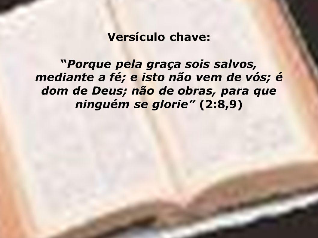 Versículo chave: Porque pela graça sois salvos, mediante a fé; e isto não vem de vós; é dom de Deus; não de obras, para que ninguém se glorie (2:8,9)