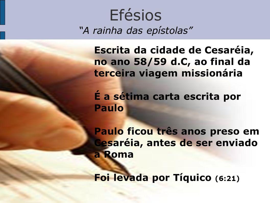 Efésios A rainha das epístolas Escrita da cidade de Cesaréia, no ano 58/59 d.C, ao final da terceira viagem missionária É a sétima carta escrita por P