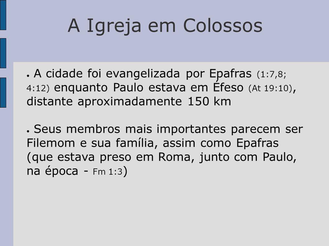 A Igreja em Colossos A cidade foi evangelizada por Epafras (1:7,8; 4:12) enquanto Paulo estava em Éfeso (At 19:10), distante aproximadamente 150 km Se